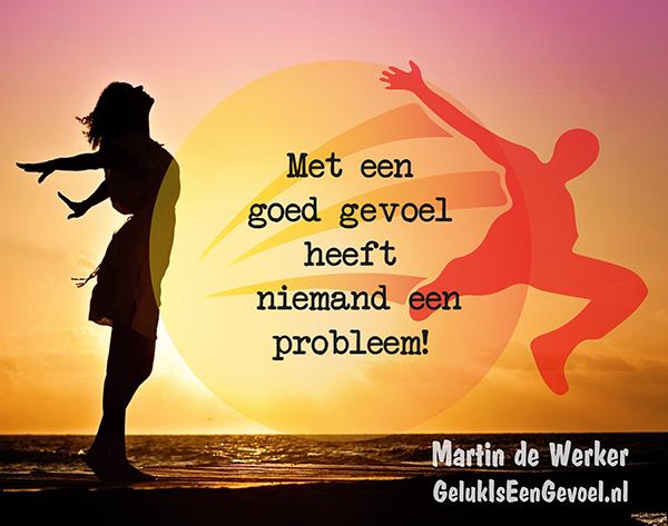 Met een goed gevoel heeft niemand een probleem!
